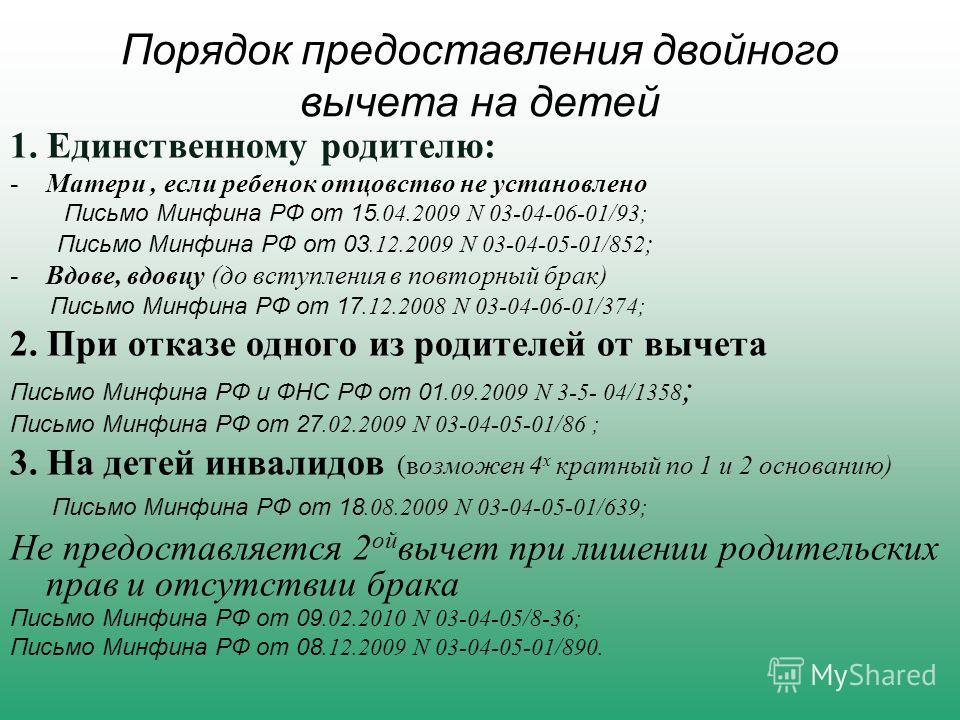 Порядок предоставления двойного вычета на детей 1. Единственному родителю: -Матери, если ребенок отцовство не установлено Письмо Минфина РФ от 15.04.2009 N 03-04-06-01/93; Письмо Минфина РФ от 03.12.2009 N 03-04-05-01/852 ; -Вдове, вдовцу (до вступле