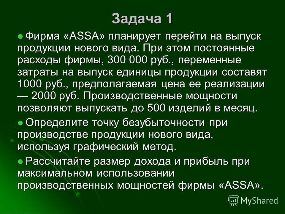 Задача 1 Фирма «ASSA» планирует перейти на выпуск продукции нового вида. При этом постоянные расходы фирмы, 300 000 руб., переменные затраты на выпуск единицы продукции составят 1000 руб., предполагаемая цена ее реализации 2000 руб. Производственные
