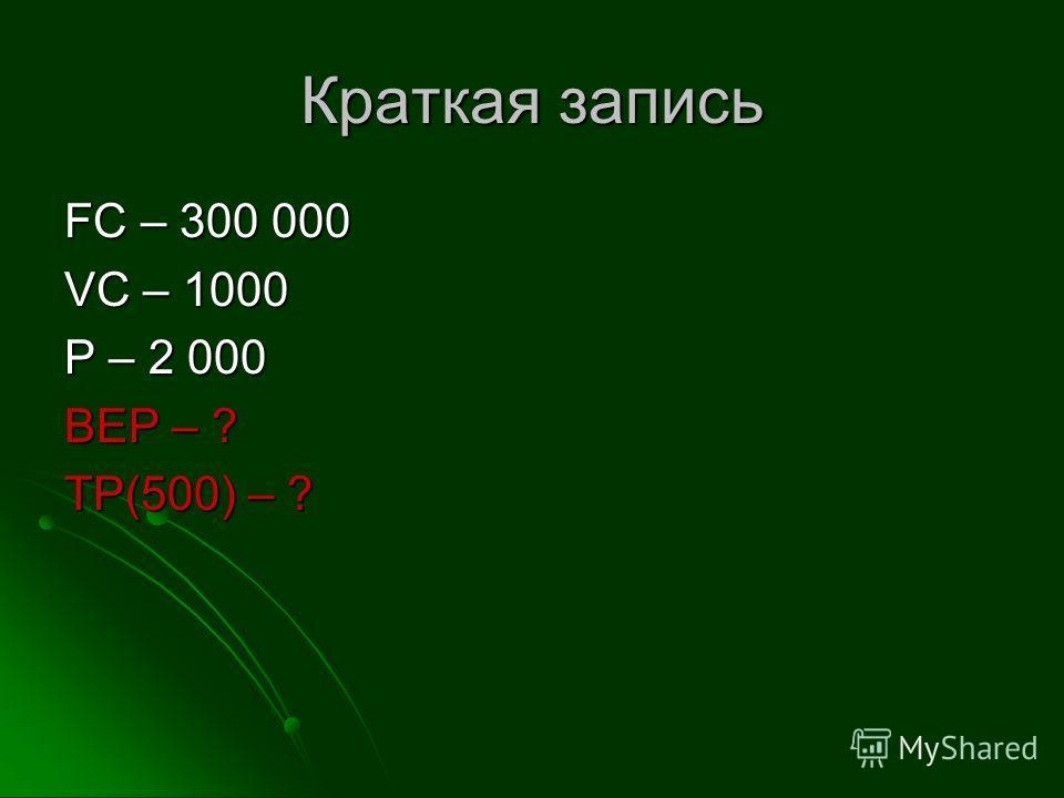 Краткая запись FC – 300 000 VC – 1000 P – 2 000 BEP – ? TP(500) – ?