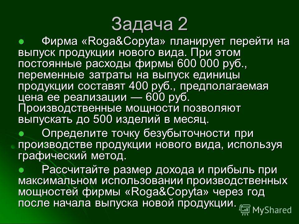 Задача 2 Фирма «Roga&Copyta» планирует перейти на выпуск продукции нового вида. При этом постоянные расходы фирмы 600 000 руб., переменные затраты на выпуск единицы продукции составят 400 руб., предполагаемая цена ее реализации 600 руб. Производствен
