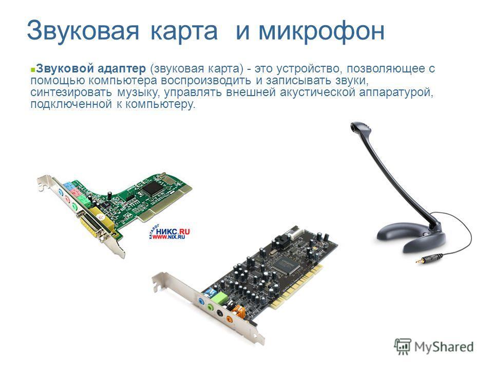Звуковой адаптер (звуковая карта) - это устройство, позволяющее с помощью компьютера воспроизводить и записывать звуки, синтезировать музыку, управлять внешней акустической аппаратурой, подключенной к компьютеру. Звуковая карта и микрофон