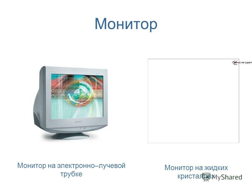 Монитор Монитор на электронно–лучевой трубке Монитор на жидких кристаллах