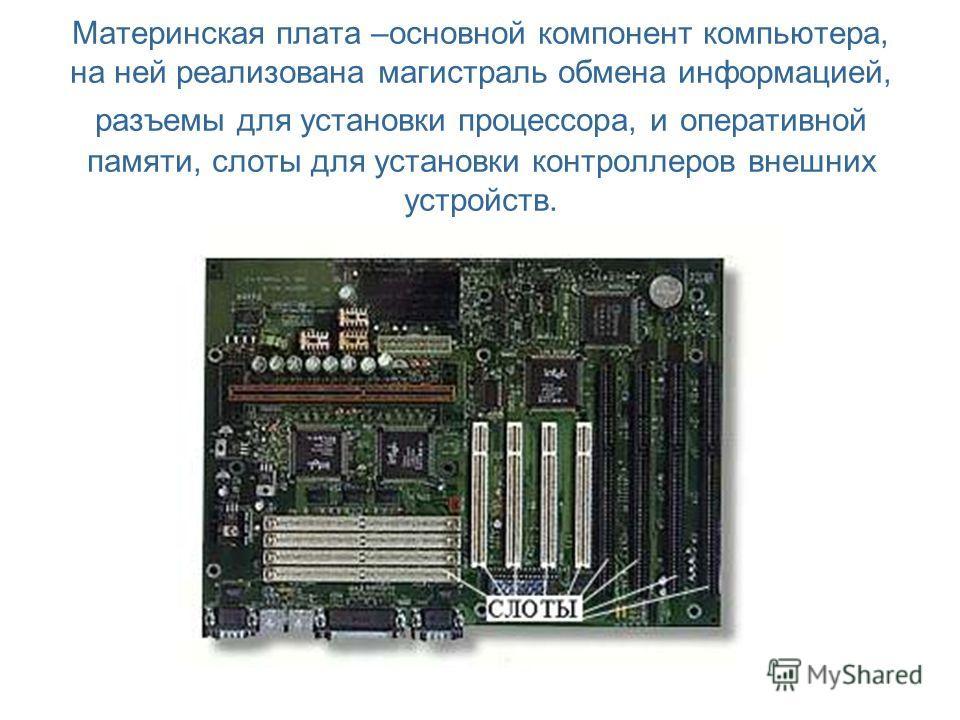 Материнская плата –основной компонент компьютера, на ней реализована магистраль обмена информацией, разъемы для установки процессора, и оперативной памяти, слоты для установки контроллеров внешних устройств.