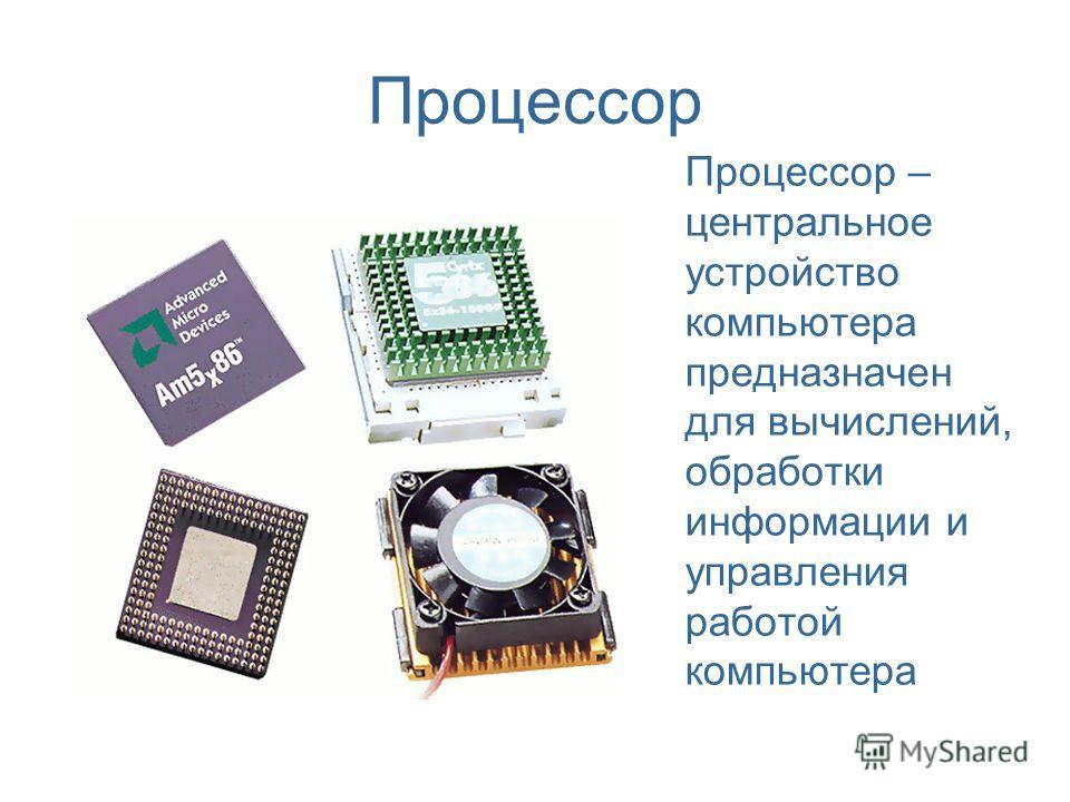 Процессор Процессор – центральное устройство компьютера предназначен для вычислений, обработки информации и управления работой компьютера