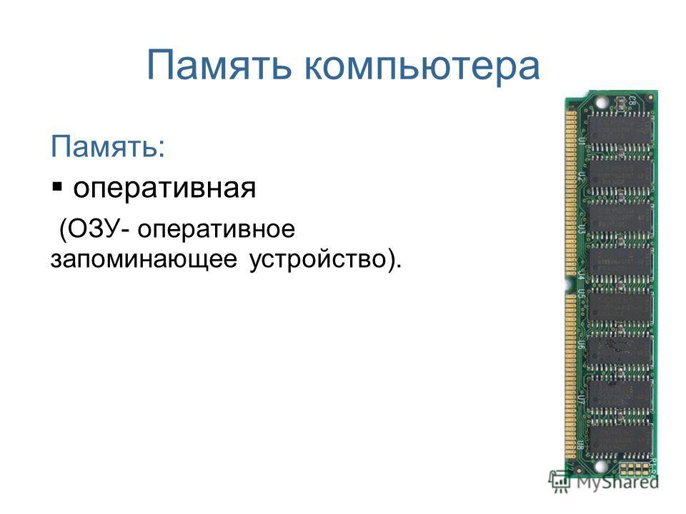 Память компьютера Память: оперативная (ОЗУ- оперативное запоминающее устройство).