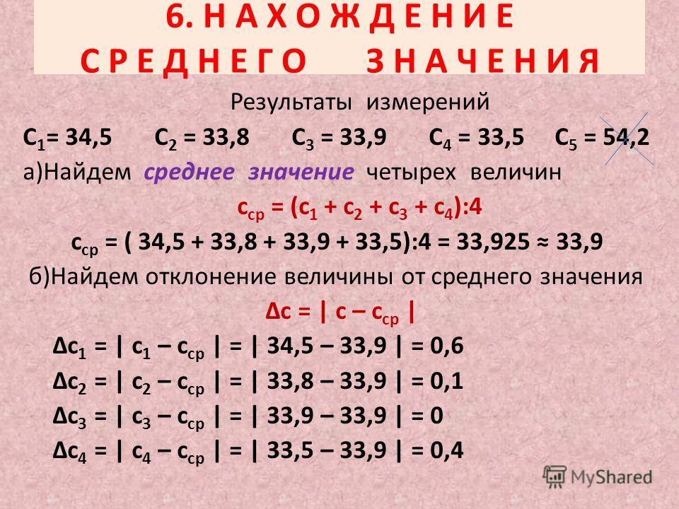 6. Н А Х О Ж Д Е Н И Е С Р Е Д Н Е Г О З Н А Ч Е Н И Я Результаты измерений С 1 = 34,5 С 2 = 33,8 С 3 = 33,9 С 4 = 33,5 С 5 = 54,2 а)Найдем среднее значение четырех величин с ср = (с 1 + с 2 + с 3 + с 4 ):4 с ср = ( 34,5 + 33,8 + 33,9 + 33,5):4 = 33,
