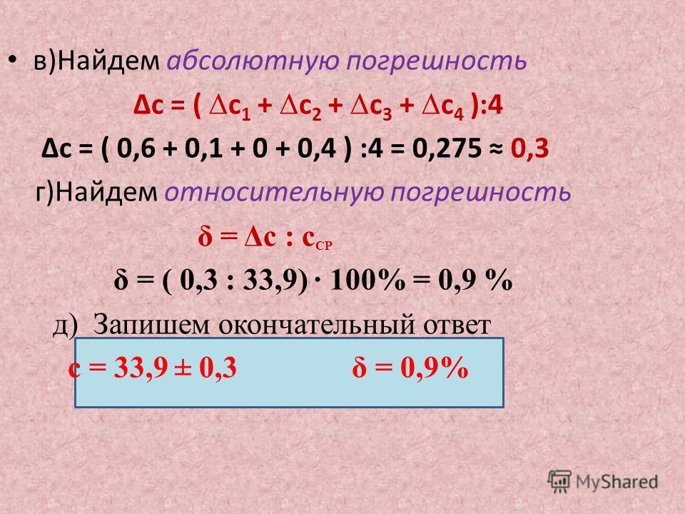 в)Найдем абсолютную погрешность Δc = ( c 1 + c 2 + c 3 + c 4 ):4 Δc = ( 0,6 + 0,1 + 0 + 0,4 ) :4 = 0,275 0,3 г)Найдем относительную погрешность δ = Δс : с СР δ = ( 0,3 : 33,9) 100% = 0,9 % д) Запишем окончательный ответ с = 33,9 ± 0,3 δ = 0,9%