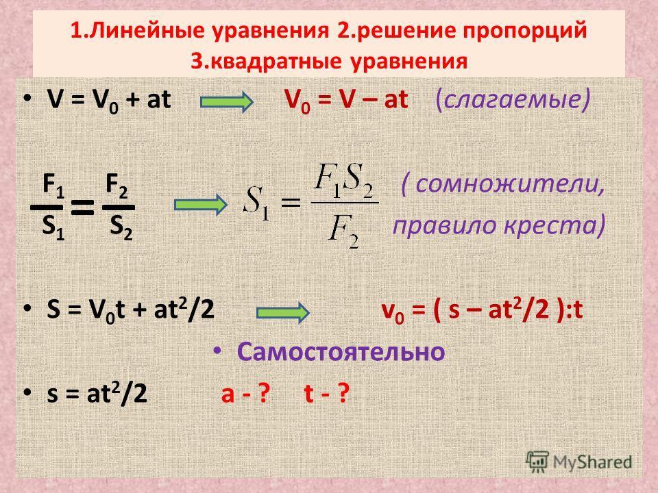 1.Линейные уравнения 2.решение пропорций 3.квадратные уравнения V = V 0 + at V 0 = V – at (слагаемые) F 1 F 2 ( сомножители, S 1 S 2 правило креста) S = V 0 t + at 2 /2 v 0 = ( s – at 2 /2 ):t Самостоятельно s = at 2 /2 a - ? t - ?