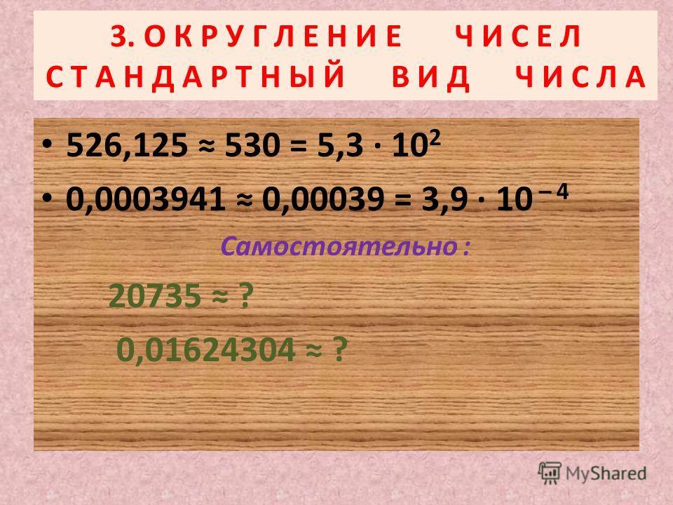 3. О К Р У Г Л Е Н И Е Ч И С Е Л С Т А Н Д А Р Т Н Ы Й В И Д Ч И С Л А 526,125 530 = 5,3 10 2 0,0003941 0,00039 = 3,9 10 – 4 Самостоятельно : 20735 ? 0,01624304 ?