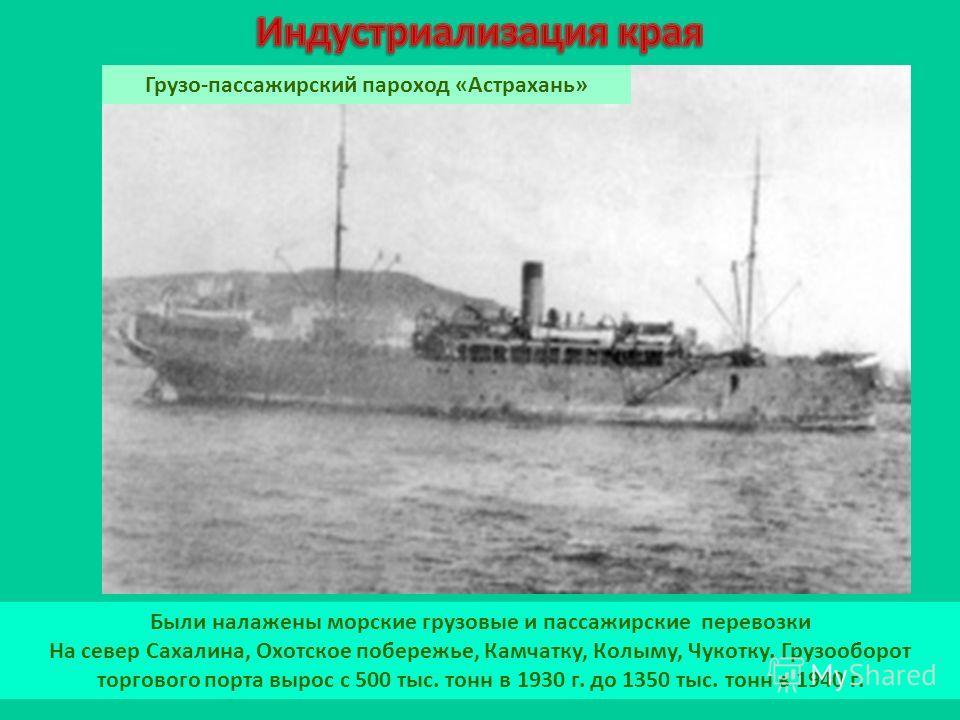 Были налажены морские грузовые и пассажирские перевозки На север Сахалина, Охотское побережье, Камчатку, Колыму, Чукотку. Грузооборот торгового порта вырос с 500 тыс. тонн в 1930 г. до 1350 тыс. тонн в 1940 г. Грузо-пассажирский пароход «Астрахань»