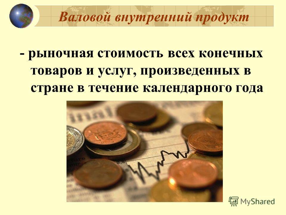 Валовой внутренний продукт - рыночная стоимость всех конечных товаров и услуг, произведенных в стране в течение календарного года
