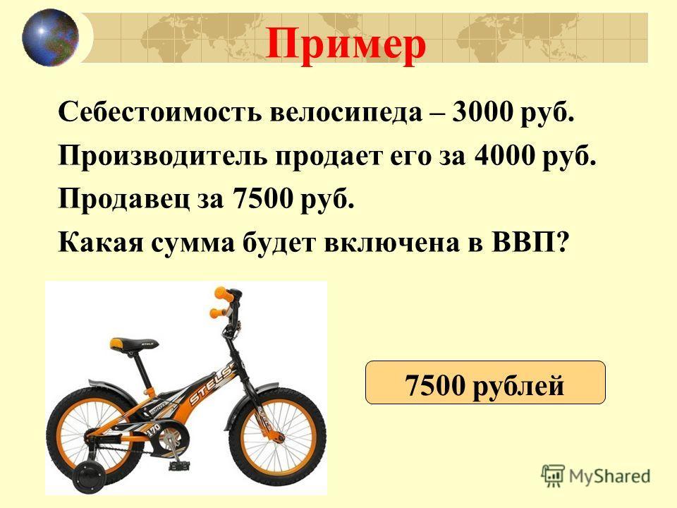 Пример Себестоимость велосипеда – 3000 руб. Производитель продает его за 4000 руб. Продавец за 7500 руб. Какая сумма будет включена в ВВП? 7500 рублей