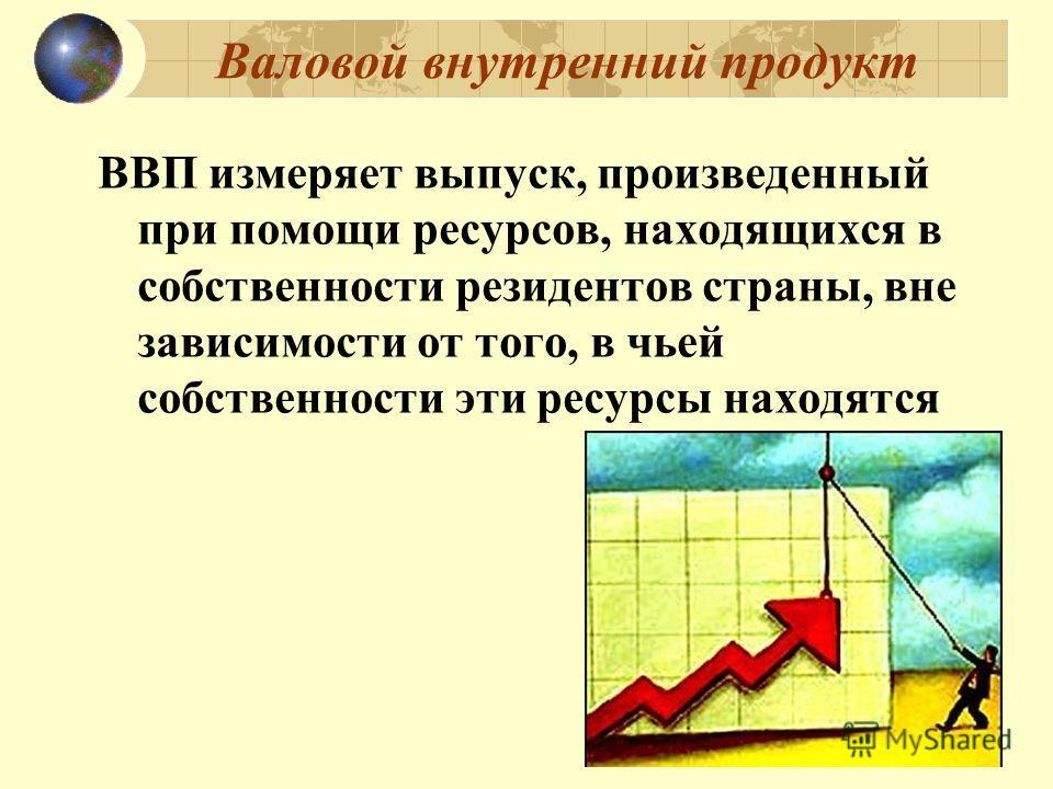 ВВП измеряет выпуск, произведенный при помощи ресурсов, находящихся в собственности резидентов страны, вне зависимости от того, в чьей собственности эти ресурсы находятся