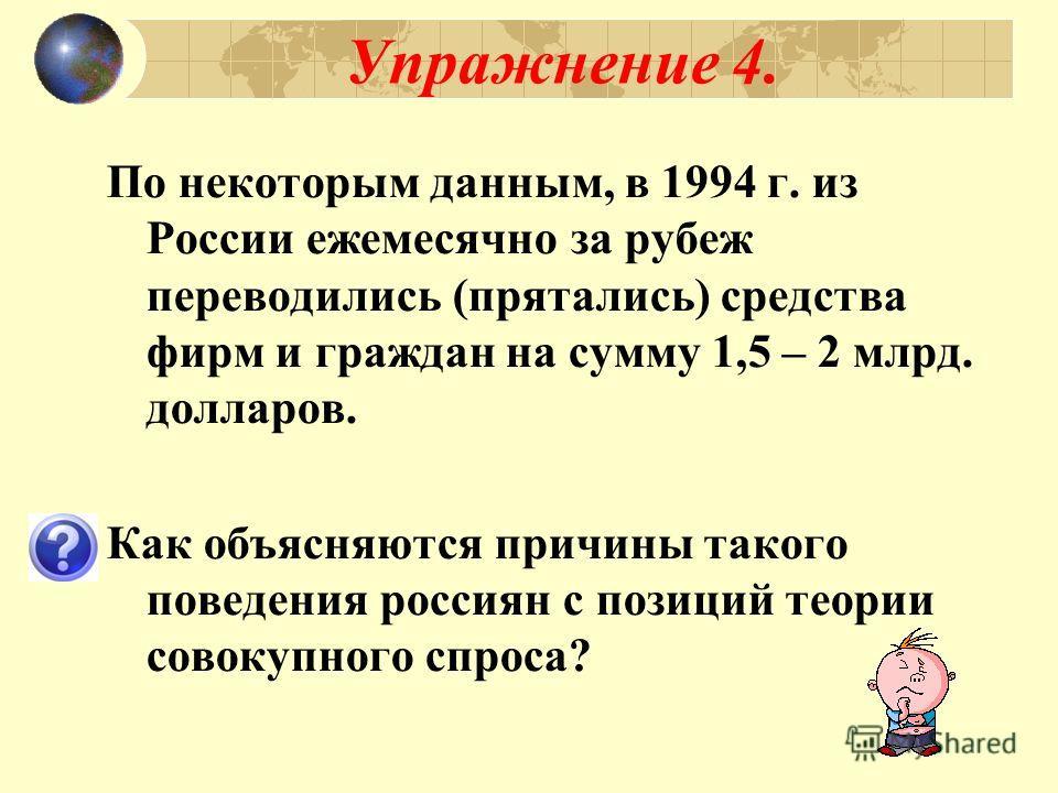 Упражнение 4. По некоторым данным, в 1994 г. из России ежемесячно за рубеж переводились (прятались) средства фирм и граждан на сумму 1,5 – 2 млрд. долларов. Как объясняются причины такого поведения россиян с позиций теории совокупного спроса?