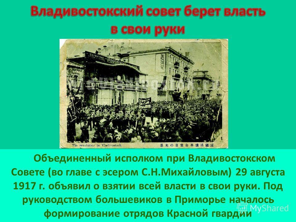 Объединенный исполком при Владивостокском Совете (во главе с эсером С.Н.Михайловым) 29 августа 1917 г. объявил о взятии всей власти в свои руки. Под руководством большевиков в Приморье началось формирование отрядов Красной гвардии
