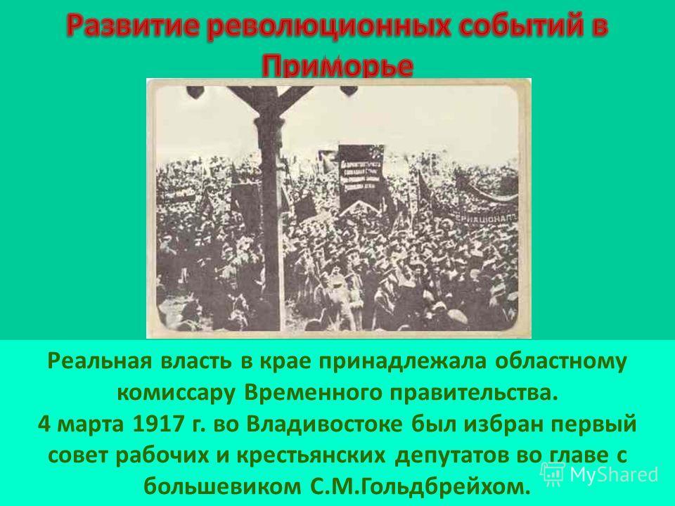 Реальная власть в крае принадлежала областному комиссару Временного правительства. 4 марта 1917 г. во Владивостоке был избран первый совет рабочих и крестьянских депутатов во главе с большевиком С.М.Гольдбрейхом.