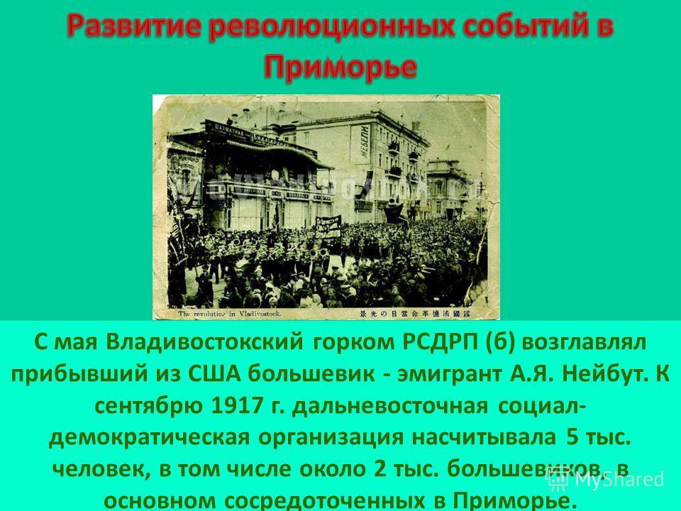 С мая Владивостокский горком РСДРП (б) возглавлял прибывший из США большевик - эмигрант А.Я. Нейбут. К сентябрю 1917 г. дальневосточная социал- демократическая организация насчитывала 5 тыс. человек, в том числе около 2 тыс. большевиков, в основном с