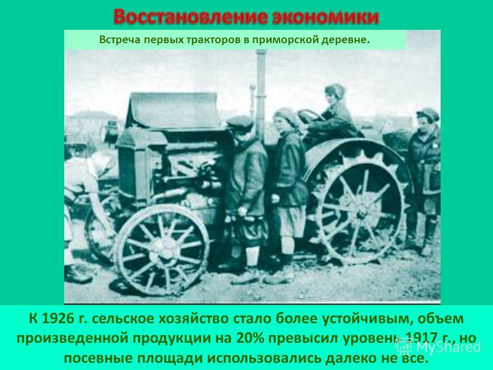 К 1926 г. сельское хозяйство стало более устойчивым, объем произведенной продукции на 20% превысил уровень 1917 г., но посевные площади использовались далеко не все. Встреча первых тракторов в приморской деревне.