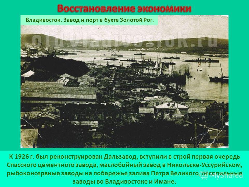 К 1926 г. был реконструирован Дальзавод, вступили в строй первая очередь Спасского цементного завода, маслобойный завод в Никольске-Уссурийском, рыбоконсервные заводы на побережье залива Петра Великого, лесопильные заводы во Владивостоке и Имане. Вла