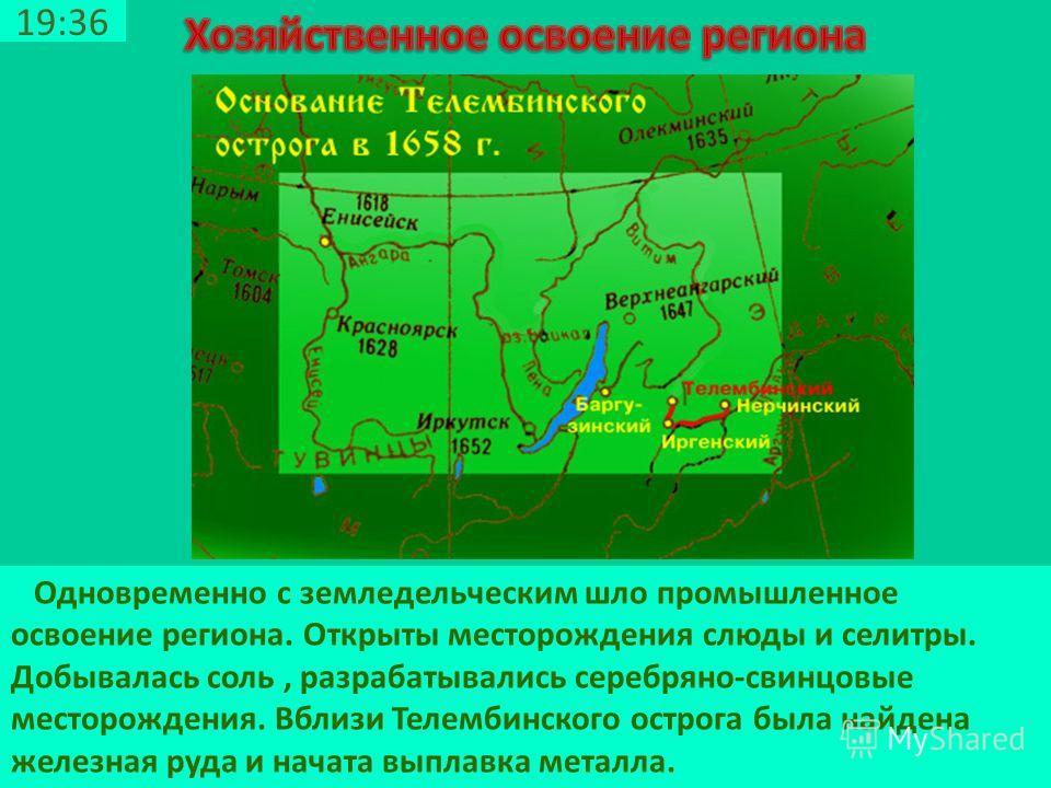 19:38 Одновременно с земледельческим шло промышленное освоение региона. Открыты месторождения слюды и селитры. Добывалась соль, разрабатывались серебряно-свинцовые месторождения. Вблизи Телембинского острога была найдена железная руда и начата выплав