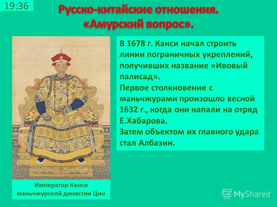 19:38 Император Канси маньчжурской династии Цин В 1678 г. Канси начал строить линии пограничных укреплений, получивших название «Ивовый палисад». Первое столкновение с маньчжурами произошло весной 1632 г., когда они напали на отряд Е.Хабарова. Затем