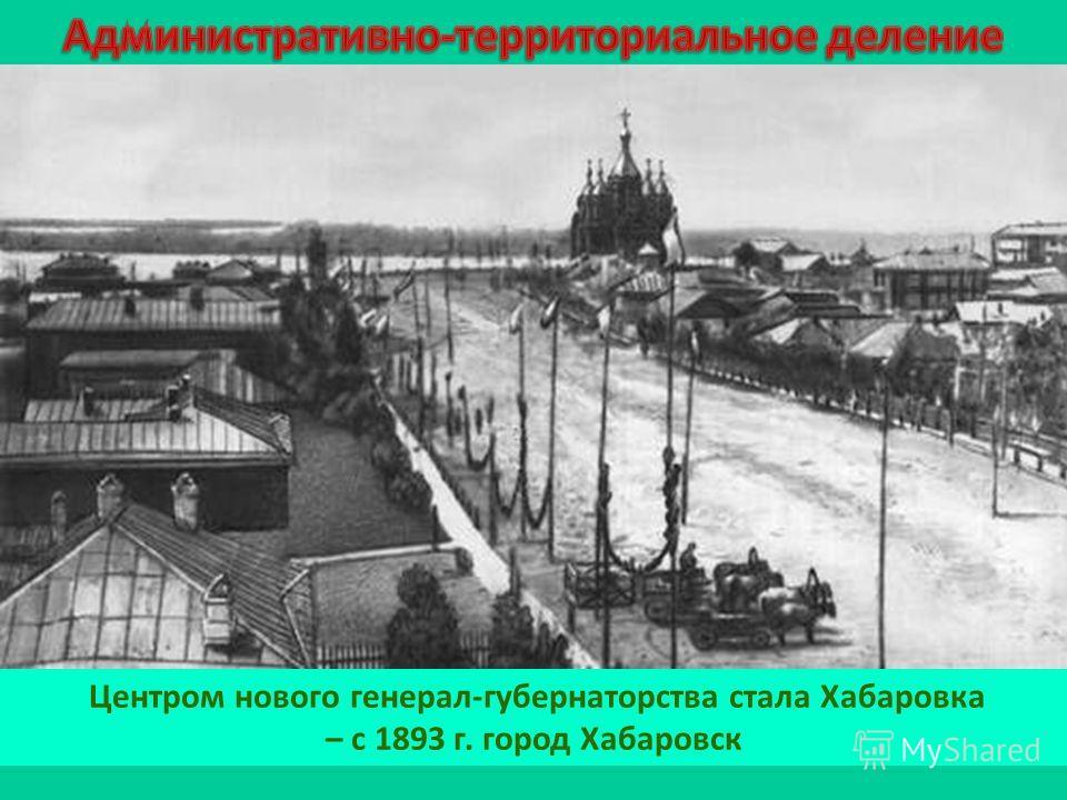 Центром нового генерал-губернаторства стала Хабаровка – с 1893 г. город Хабаровск