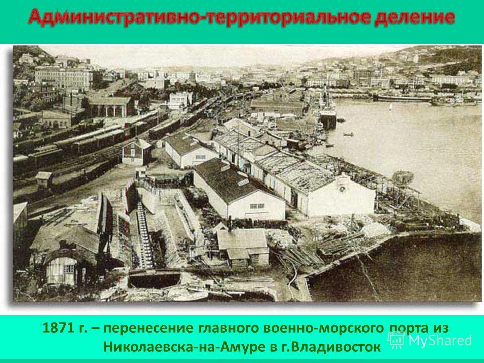 1871 г. – перенесение главного военно-морского порта из Николаевска-на-Амуре в г.Владивосток