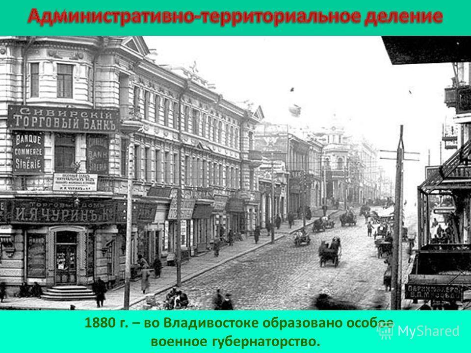 1880 г. – во Владивостоке образовано особое военное губернаторство.