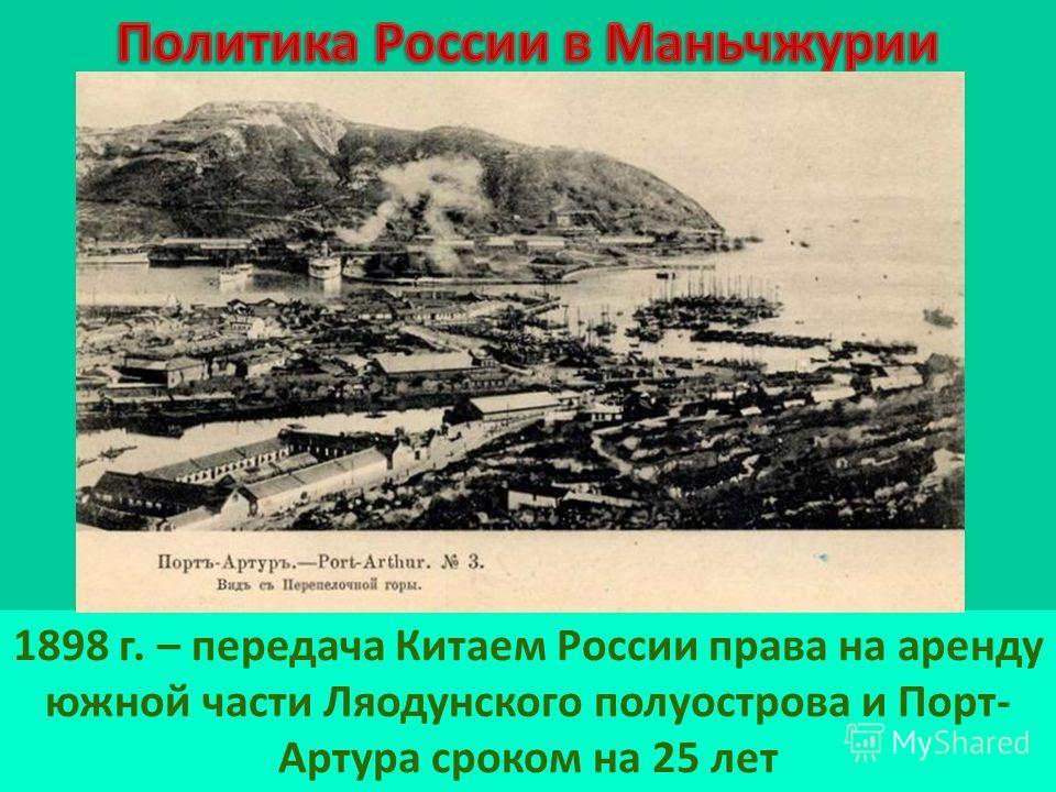 1898 г. – передача Китаем России права на аренду южной части Ляодунского полуострова и Порт- Артура сроком на 25 лет