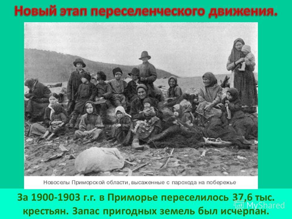 За 1900-1903 г.г. в Приморье переселилось 37,6 тыс. крестьян. Запас пригодных земель был исчерпан.