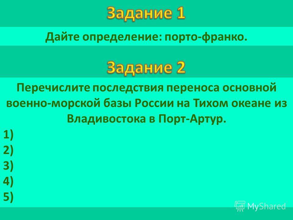Дайте определение: порто-франко. Перечислите последствия переноса основной военно-морской базы России на Тихом океане из Владивостока в Порт-Артур. 1) 2) 3) 4) 5)