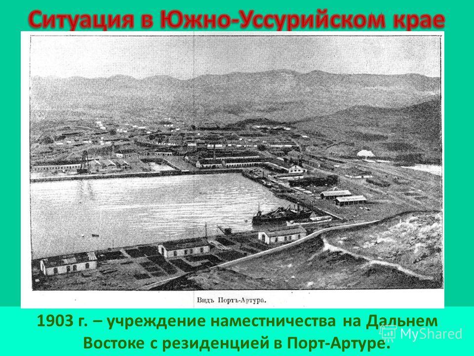 1903 г. – учреждение наместничества на Дальнем Востоке с резиденцией в Порт-Артуре.