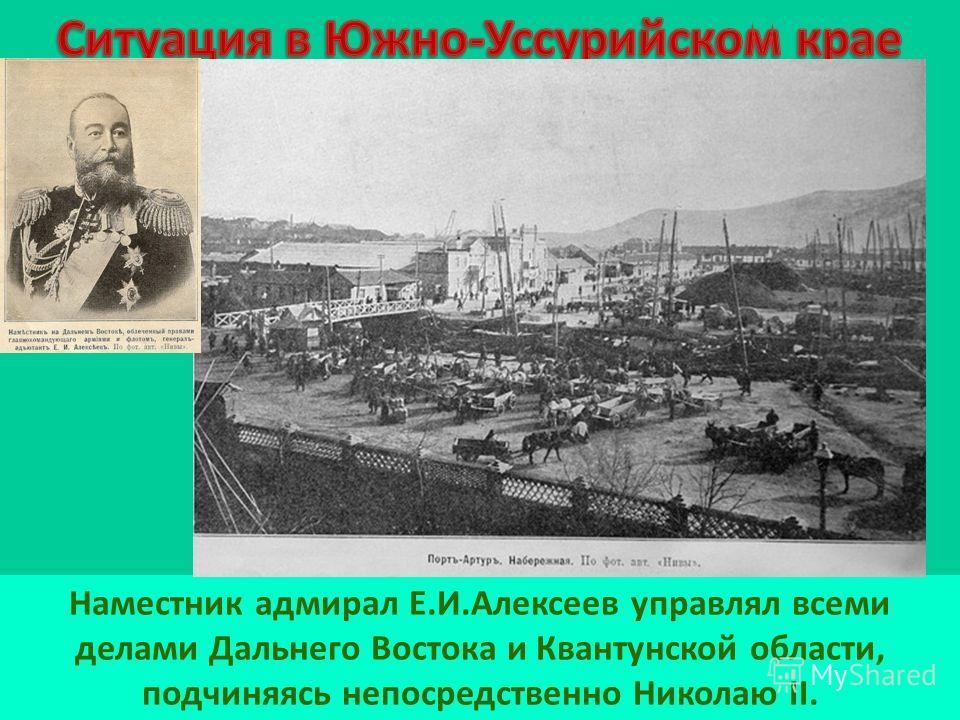 Наместник адмирал Е.И.Алексеев управлял всеми делами Дальнего Востока и Квантунской области, подчиняясь непосредственно Николаю II.