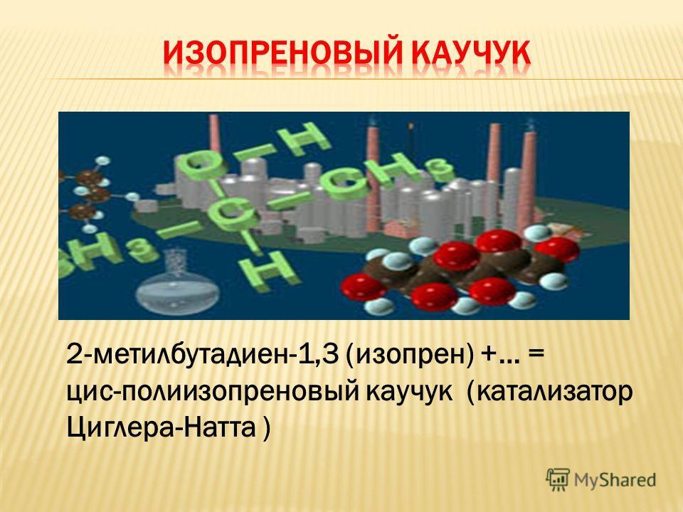 2-метилбутадиен-1,3 (изопрен) +… = цис-полиизопреновый каучук (катализатор Циглера-Натта )