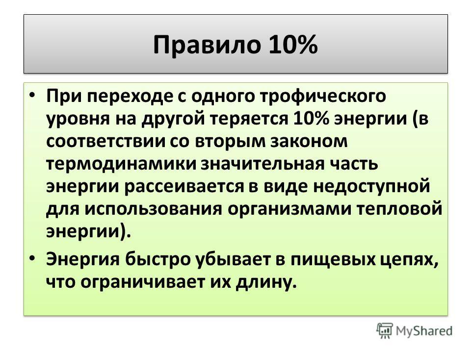 Правило 10% При переходе с одного трофического уровня на другой теряется 10% энергии (в соответствии со вторым законом термодинамики значительная часть энергии рассеивается в виде недоступной для использования организмами тепловой энергии). Энергия б