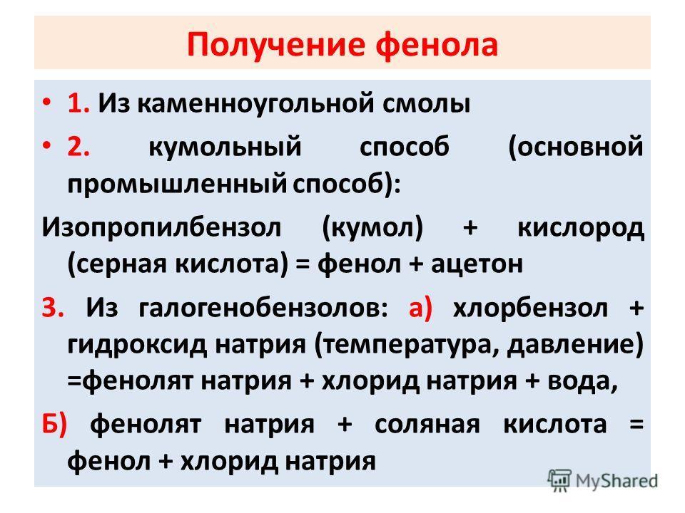 Получение фенола 1. Из каменноугольной смолы 2. кумольный способ (основной промышленный способ): Изопропилбензол (кумол) + кислород (серная кислота) = фенол + ацетон 3. Из галогенобензолов: а) хлорбензол + гидроксид натрия (температура, давление) =фе