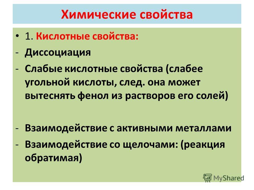 Химические свойства 1. Кислотные свойства: -Диссоциация -Слабые кислотные свойства (слабее угольной кислоты, след. она может вытеснять фенол из растворов его солей) -Взаимодействие с активными металлами -Взаимодействие со щелочами: (реакция обратимая