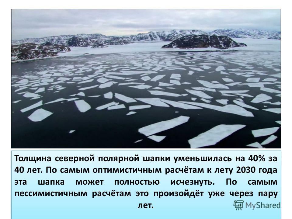Толщина северной полярной шапки уменьшилась на 40% за 40 лет. По самым оптимистичным расчётам к лету 2030 года эта шапка может полностью исчезнуть. По самым пессимистичным расчётам это произойдёт уже через пару лет.