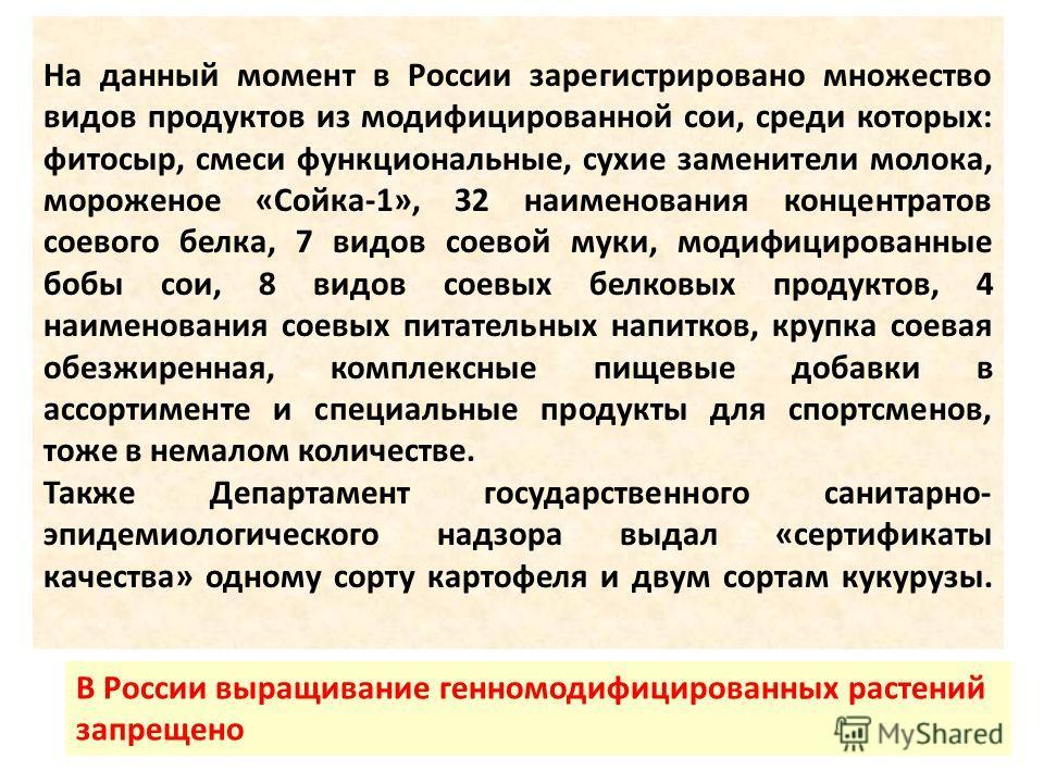 На данный момент в России зарегистрировано множество видов продуктов из модифицированной сои, среди которых: фитосыр, смеси функциональные, сухие заменители молока, мороженое «Сойка-1», 32 наименования концентратов соевого белка, 7 видов соевой муки,