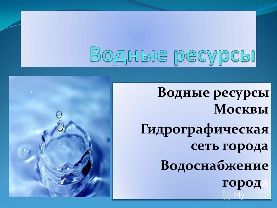 Водные ресурсы Москвы Гидрографическая сеть города Водоснабжение города Водные ресурсы Москвы Гидрографическая сеть города Водоснабжение города