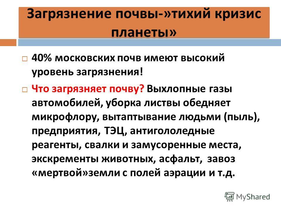 Загрязнение почвы -» тихий кризис планеты » 40% московских почв имеют высокий уровень загрязнения ! Что загрязняет почву ? Выхлопные газы автомобилей, уборка листвы обедняет микрофлору, вытаптывание людьми ( пыль ), предприятия, ТЭЦ, антигололедные р