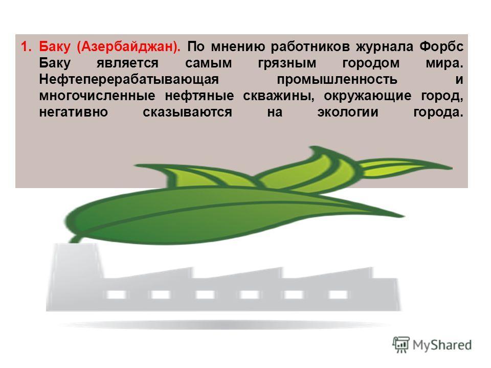 1.Баку (Азербайджан). По мнению работников журнала Форбс Баку является самым грязным городом мира. Нефтеперерабатывающая промышленность и многочисленные нефтяные скважины, окружающие город, негативно сказываются на экологии города.