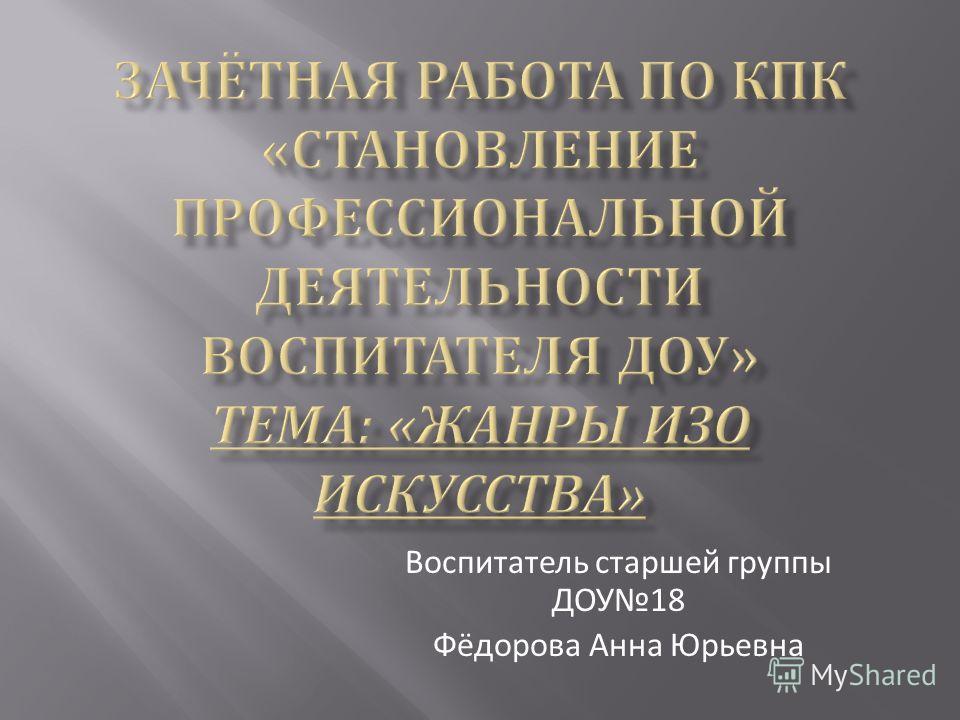 Воспитатель старшей группы ДОУ 18 Фёдорова Анна Юрьевна