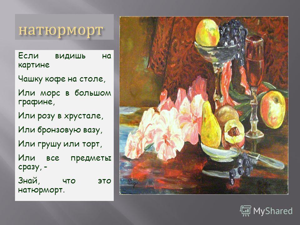 натюрморт Если видишь на картине Чашку кофе на столе, Или морс в большом графине, Или розу в хрустале, Или бронзовую вазу, Или грушу или торт, Или все предметы сразу, - Знай, что это натюрморт.