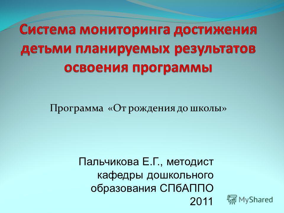 Программа «От рождения до школы» Пальчикова Е.Г., методист кафедры дошкольного образования СПбАППО 2011