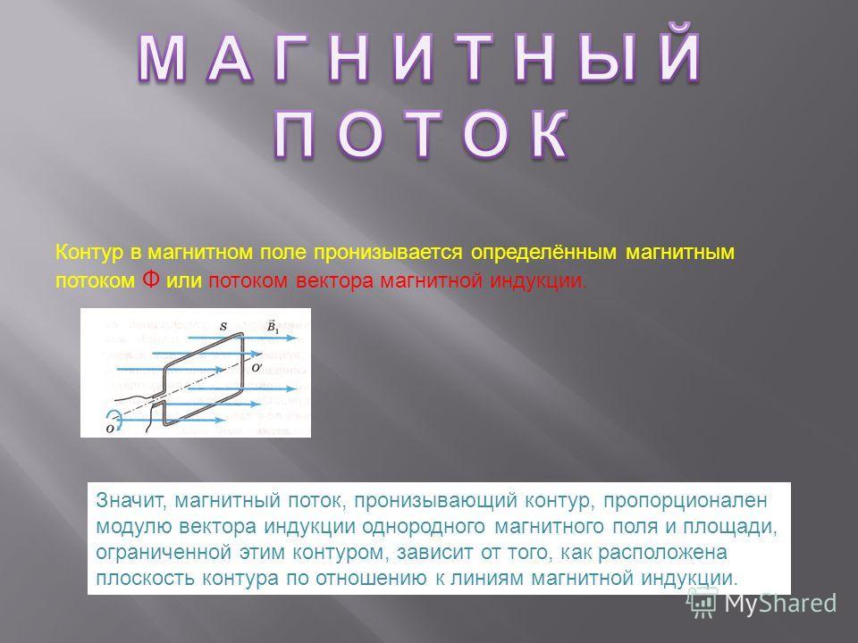 Контур в магнитном поле пронизывается определённым магнитным потоком Ф или потоком вектора магнитной индукции. Значит, магнитный поток, пронизывающий контур, пропорционален модулю вектора индукции однородного магнитного поля и площади, ограниченной э