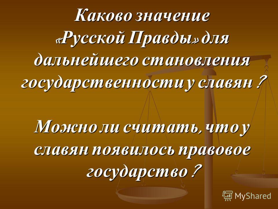Каково значение « Русской Правды » для дальнейшего становления государственности у славян ? Можно ли считать, что у славян появилось правовое государство ?
