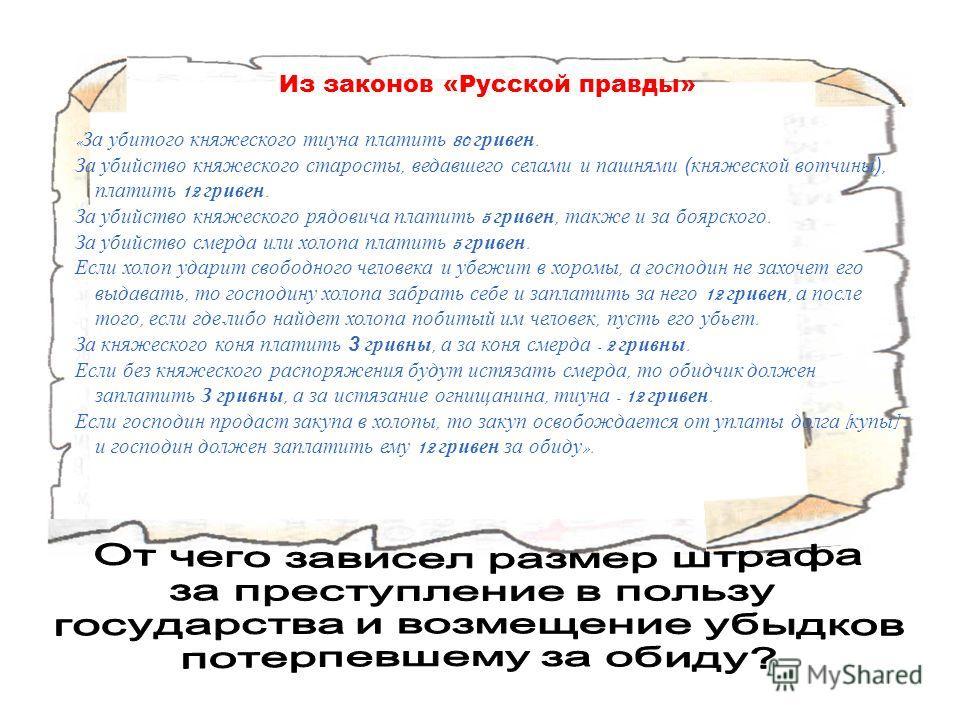 Из законов «Русской правды» « За убитого княжеского тиуна платить 80 гривен. За убийство княжеского старосты, ведавшего селами и пашнями (княжеской вотчины), платить 12 гривен. За убийство княжеского рядовича платить 5 гривен, также и за боярского. З