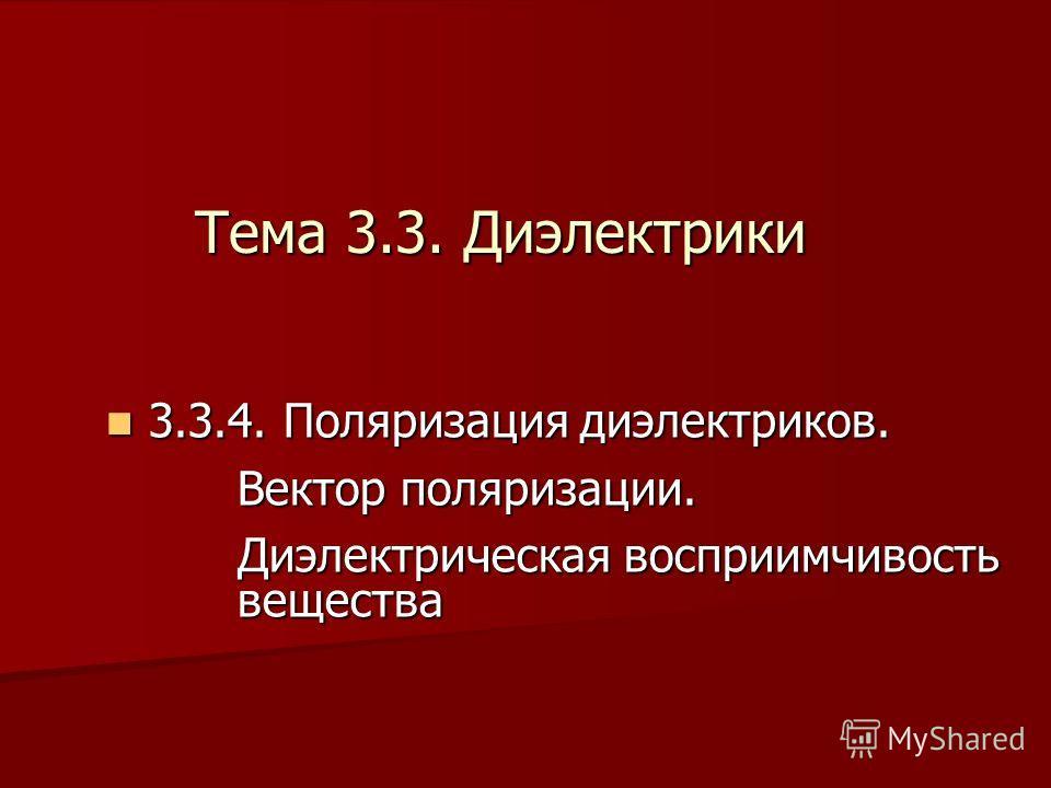 3 3.3.4. Поляризация диэлектриков. Вектор поляризации. Диэлектрическая восприимчивость вещества Тема 3.3. Диэлектрики