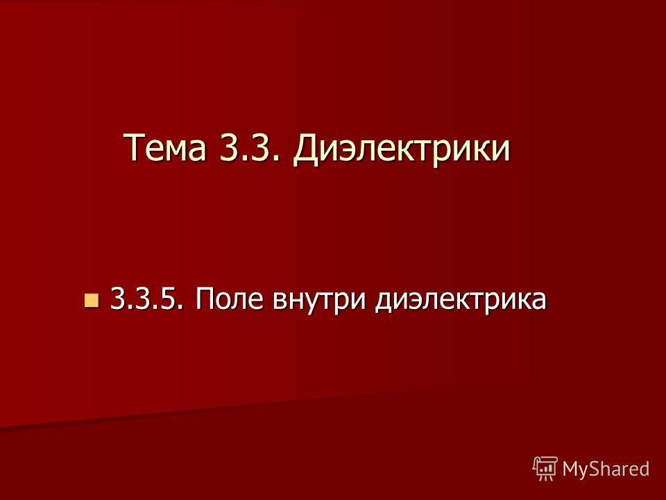 3 3.3.5. Поле внутри диэлектрика Тема 3.3. Диэлектрики